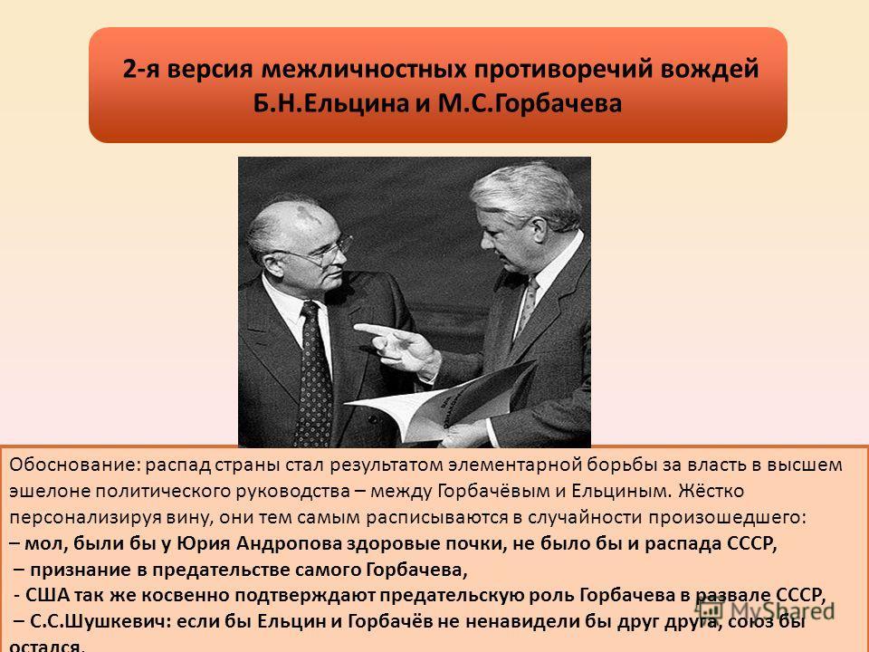 Обоснование: распад страны стал результатом элементарной борьбы за власть в высшем эшелоне политического руководства – между Горбачёвым и Ельциным. Жёстко персонализируя вину, они тем самым расписываются в случайности произошедшего: – мол, были бы у