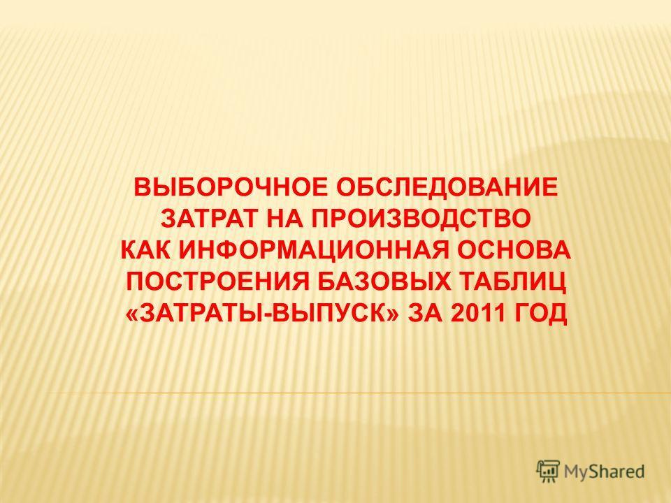 ВЫБОРОЧНОЕ ОБСЛЕДОВАНИЕ ЗАТРАТ НА ПРОИЗВОДСТВО КАК ИНФОРМАЦИОННАЯ ОСНОВА ПОСТРОЕНИЯ БАЗОВЫХ ТАБЛИЦ «ЗАТРАТЫ-ВЫПУСК» ЗА 2011 ГОД