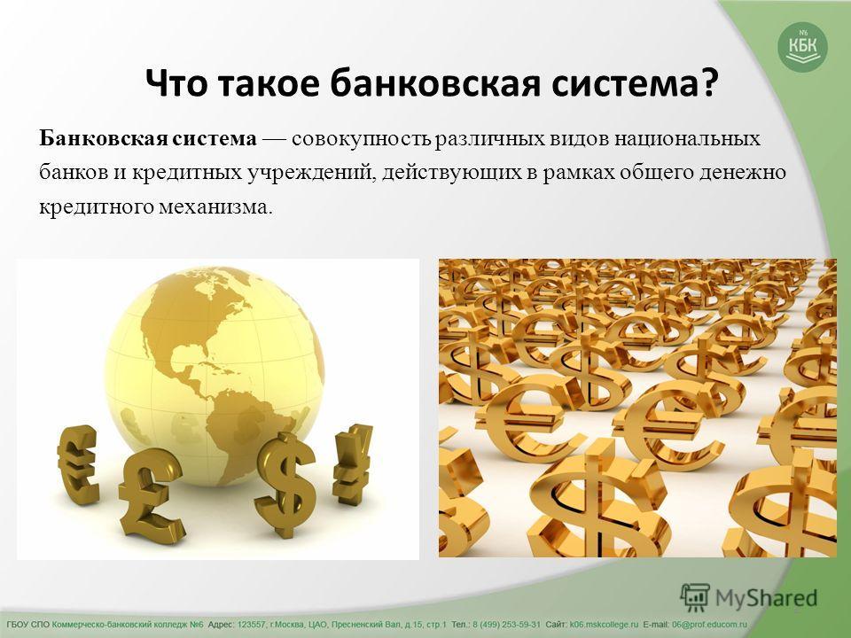 2 Что такое банковская система? Банковская система совокупность различных видов национальных банков и кредитных учреждений, действующих в рамках общего денежно кредитного механизма.