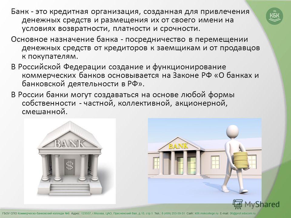 5 Банк - это кредитная организация, созданная для привлечения денежных средств и размещения их от своего имени на условиях возвратности, платности и срочности. Основное назначение банка - посредничество в перемещении денежных средств от кредиторов к