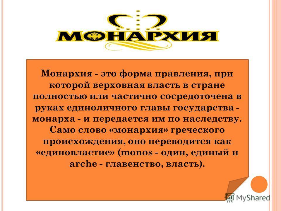 Монархия - это форма правления, при которой верховная власть в стране полностью или частично сосредоточена в руках единоличного главы государства - монарха - и передается им по наследству. Само слово «монархия» греческого происхождения, оно переводит
