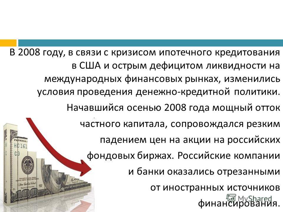 В 2008 году, в связи с кризисом ипотечного кредитования в США и острым дефицитом ликвидности на международных финансовых рынках, изменились условия проведения денежно - кредитной политики. Начавшийся осенью 2008 года мощный отток частного капитала, с