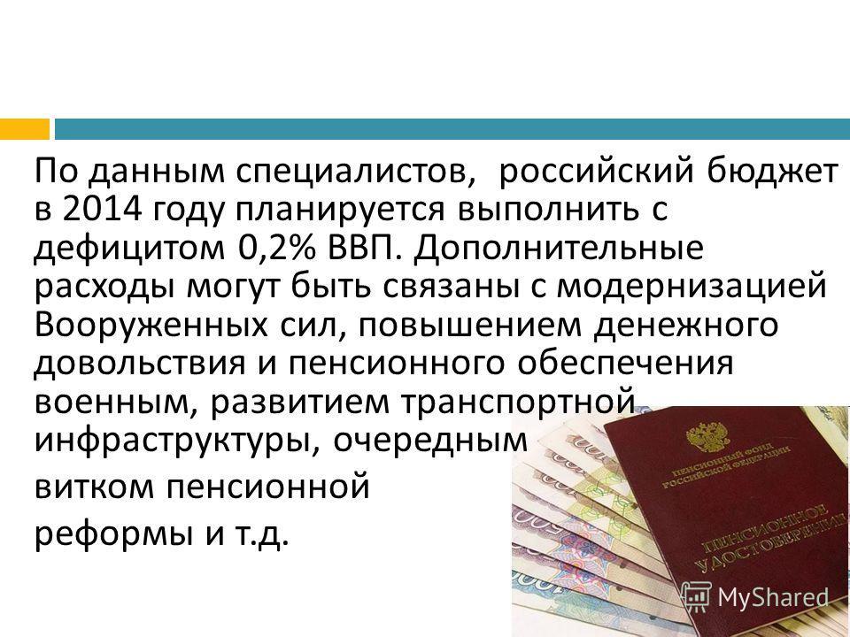 По данным специалистов, российский бюджет в 2014 году планируется выполнить с дефицитом 0,2% ВВП. Дополнительные расходы могут быть связаны с модернизацией Вооруженных сил, повышением денежного довольствия и пенсионного обеспечения военным, развитием