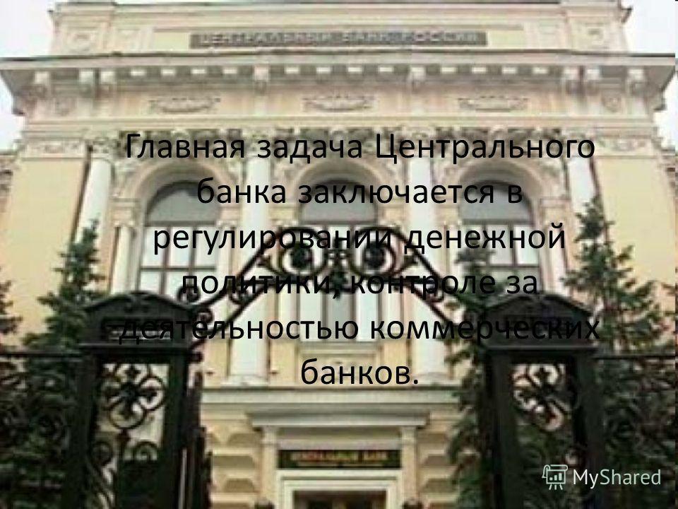 Главная задача Центрального банка заключается в регулировании денежной политики, контроле за деятельностью коммерческих банков.