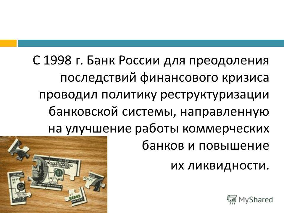 С 1998 г. Банк России для преодоления последствий финансового кризиса проводил политику реструктуризации банковской системы, направленную на улучшение работы коммерческих банков и повышение их ликвидности.