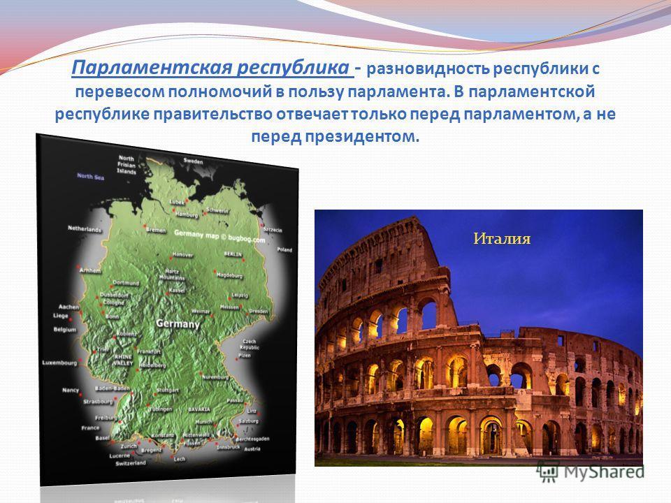 Парламентская республика - разновидность республики с перевесом полномочий в пользу парламента. В парламентской республике правительство отвечает только перед парламентом, а не перед президентом. Италия