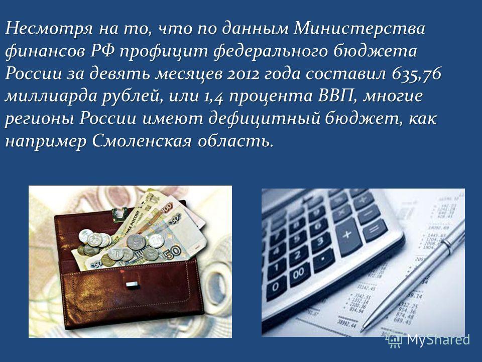 Несмотря на то, что по данным Министерства финансов РФ профицит федерального бюджета России за девять месяцев 2012 года составил 635,76 миллиарда рублей, или 1,4 процента ВВП, многие регионы России имеют дефицитный бюджет, как например Смоленская обл