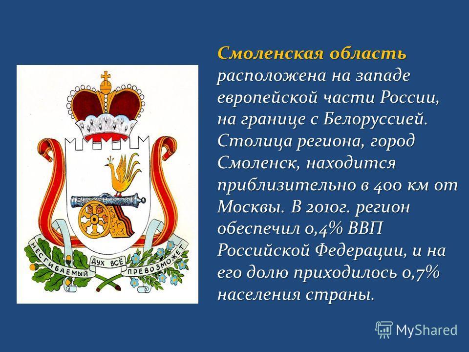 Смоленская область расположена на западе европейской части России, на границе с Белоруссией. Столица региона, город Смоленск, находится приблизительно в 400 км от Москвы. В 2010г. регион обеспечил 0,4% ВВП Российской Федерации, и на его долю приходил
