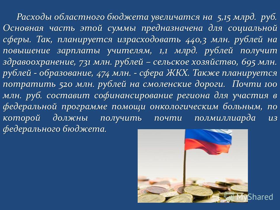 Расходы областного бюджета увеличатся на 5,15 млрд. руб. Основная часть этой суммы предназначена для социальной сферы. Так, планируется израсходовать 440,3 млн. рублей на повышение зарплаты учителям, 1,1 млрд. рублей получит здравоохранение, 731 млн.