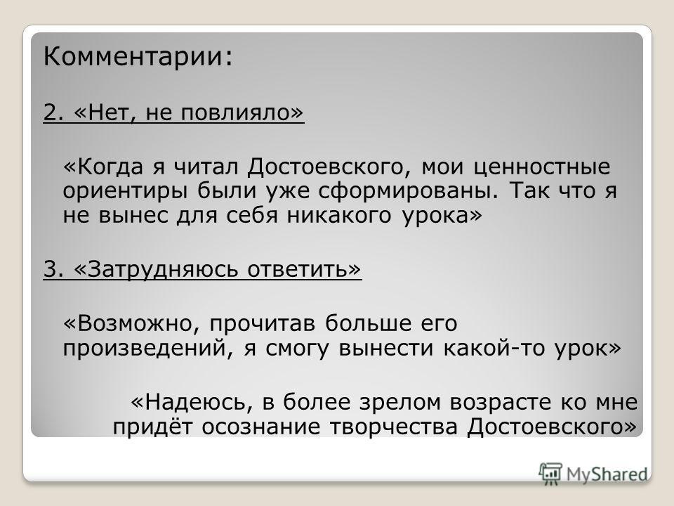 Комментарии: 2. «Нет, не повлияло» «Когда я читал Достоевского, мои ценностные ориентиры были уже сформированы. Так что я не вынес для себя никакого урока» 3. «Затрудняюсь ответить» «Возможно, прочитав больше его произведений, я смогу вынести какой-т