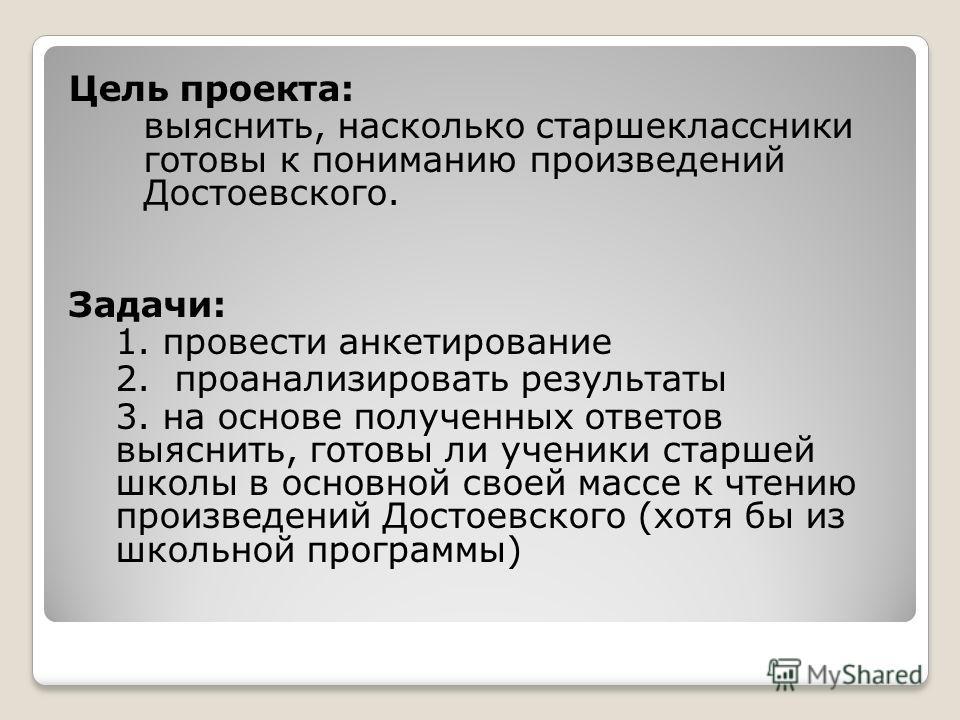 Цель проекта: выяснить, насколько старшеклассники готовы к пониманию произведений Достоевского. Задачи: 1. провести анкетирование 2. проанализировать результаты 3. на основе полученных ответов выяснить, готовы ли ученики старшей школы в основной свое