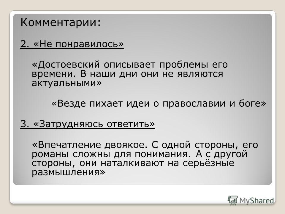 Комментарии: 2. «Не понравилось» «Достоевский описывает проблемы его времени. В наши дни они не являются актуальными» «Везде пихает идеи о православии и боге» 3. «Затрудняюсь ответить» «Впечатление двоякое. С одной стороны, его романы сложны для пони