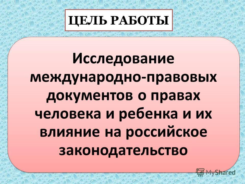 ЦЕЛЬ РАБОТЫ Исследование международно-правовых документов о правах человека и ребенка и их влияние на российское законодательство