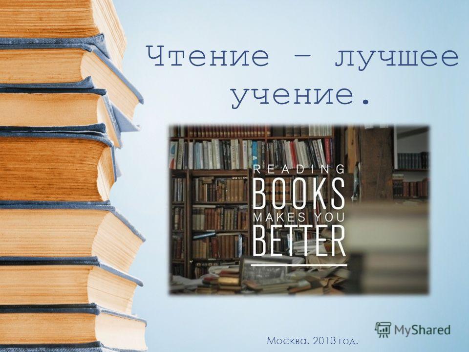 Чтение – лучшее учение. Москва. 2013 год.