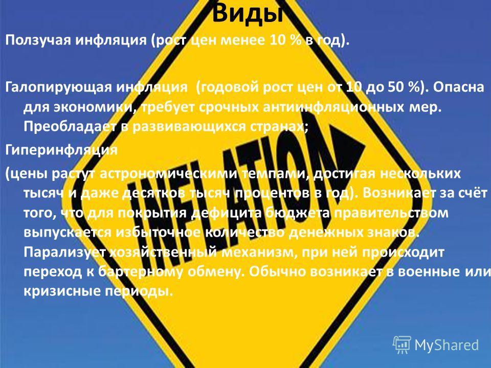 Виды Ползучая инфляция (рост цен менее 10 % в год). Галопирующая инфляция (годовой рост цен от 10 до 50 %). Опасна для экономики, требует срочных антиинфляционных мер. Преобладает в развивающихся странах; Гиперинфляция (цены растут астрономическими т