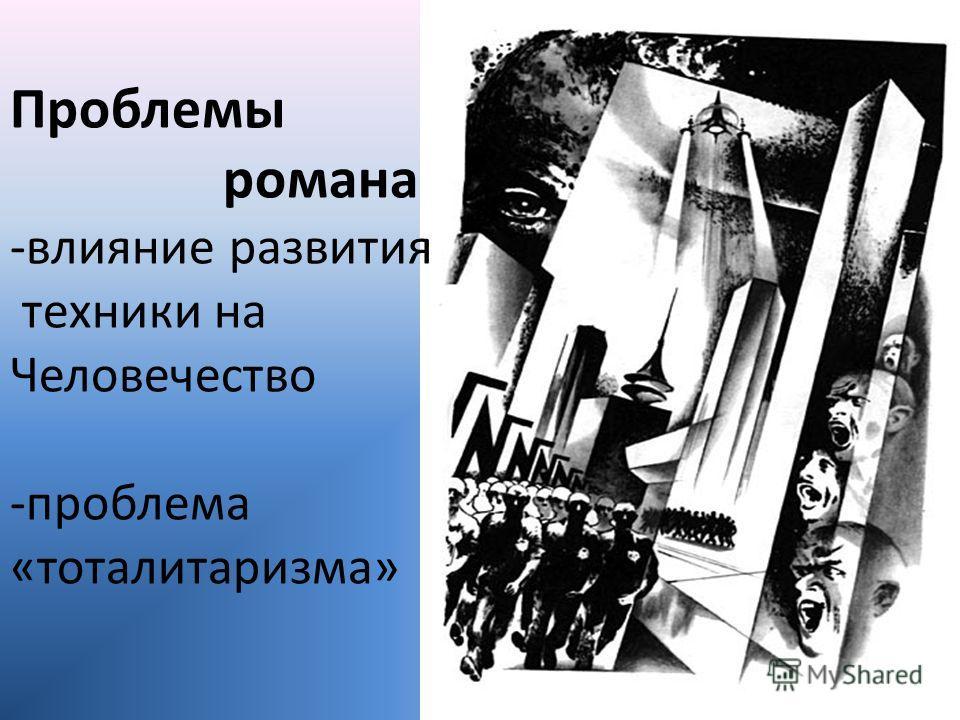Проблемы романа -влияние развития техники на Человечество -проблема «тоталитаризма»