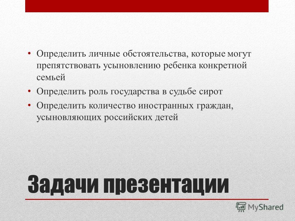 Задачи презентации Определить личные обстоятельства, которые могут препятствовать усыновлению ребенка конкретной семьей Определить роль государства в судьбе сирот Определить количество иностранных граждан, усыновляющих российских детей