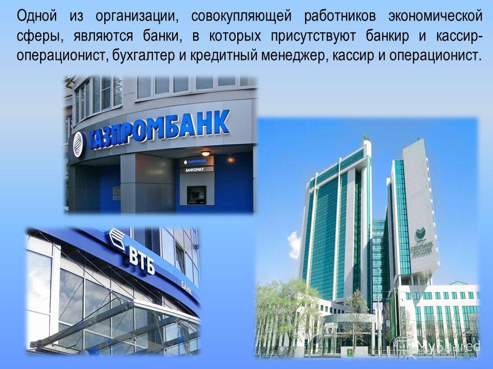 Одной из организации, совокупляющей работников экономической сферы, являются банки, в которых присутствуют банкир и кассир- операционист, бухгалтер и кредитный менеджер, кассир и операционист.