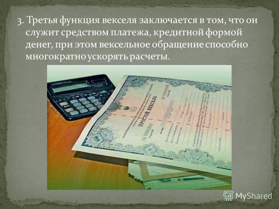 3. Третья функция векселя заключается в том, что он служит средством платежа, кредитной формой денег, при этом вексельное обращение способно многократно ускорять расчеты.
