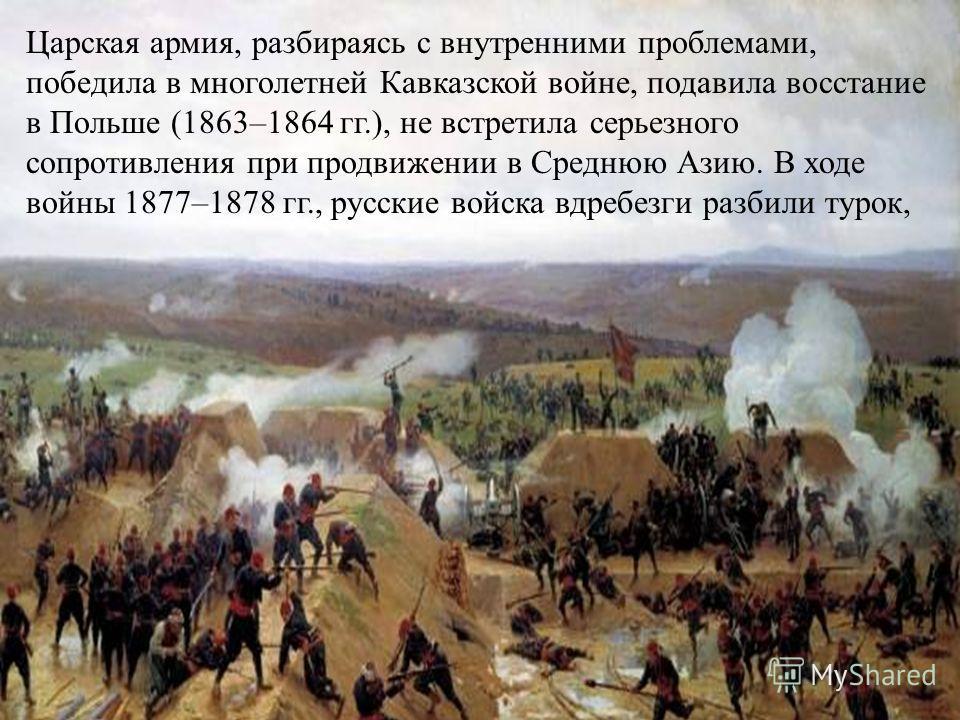 Царская армия, разбираясь с внутренними проблемами, победила в многолетней Кавказской войне, подавила восстание в Польше (1863–1864 гг.), не встретила серьезного сопротивления при продвижении в Среднюю Азию. В ходе войны 1877–1878 гг., русские войска