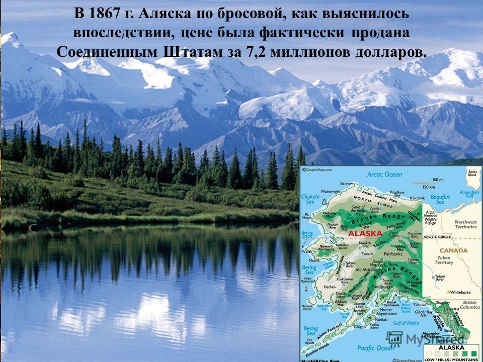 В 1867 г. Аляска по бросовой, как выяснилось впоследствии, цене была фактически продана Соединенным Штатам за 7,2 миллионов долларов.
