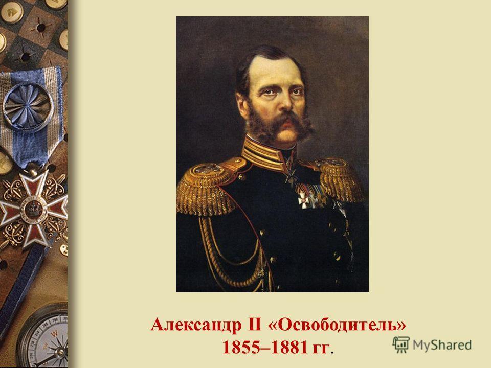 Александр II «Oсвободитель» 1855–1881 гг.