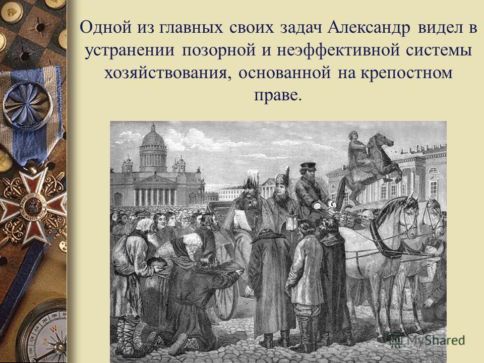 Одной из главных своих задач Александр видел в устранении позорной и неэффективной системы хозяйствования, основанной на крепостном праве.