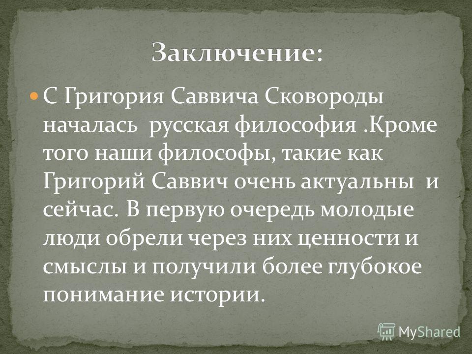 С Григория Саввича Сковороды началась русская философия.Кроме того наши философы, такие как Григорий Саввич очень актуальны и сейчас. В первую очередь молодые люди обрели через них ценности и смыслы и получили более глубокое понимание истории.