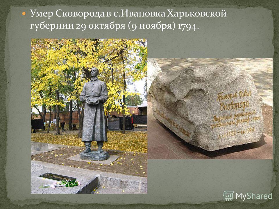 Умер Сковорода в с.Ивановка Харьковской губернии 29 октября (9 ноября) 1794.