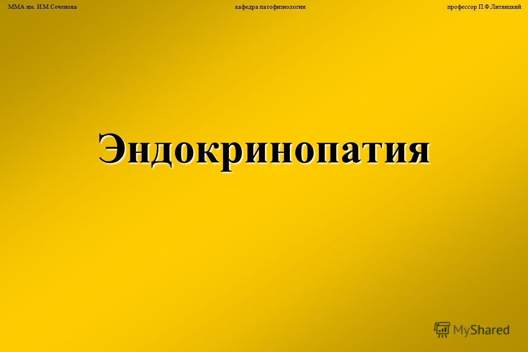 ММА им. И.М.Сеченова кафедра патофизиологии профессор П.Ф.ЛитвицкийЭндокринопатия