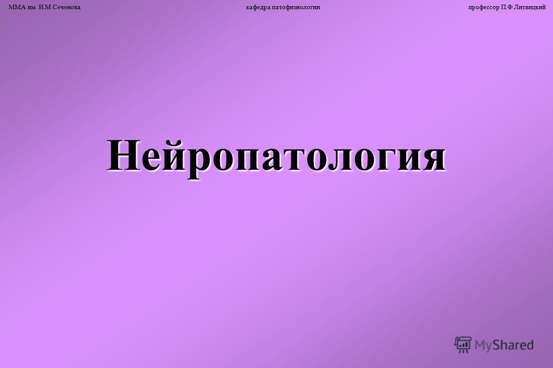 ММА им. И.М.Сеченова кафедра патофизиологии профессор П.Ф.ЛитвицкийНейропатология