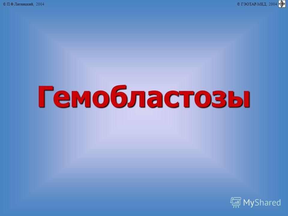 © П.Ф.Литвицкий, 2004 © ГЭОТАР-МЕД, 2004Гемобластозы