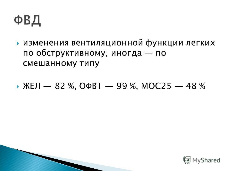 изменения вентиляционной функции легких по обструктивному, иногда по смешанному типу ЖЕЛ 82 %, ОФВ1 99 %, МОС25 48 %