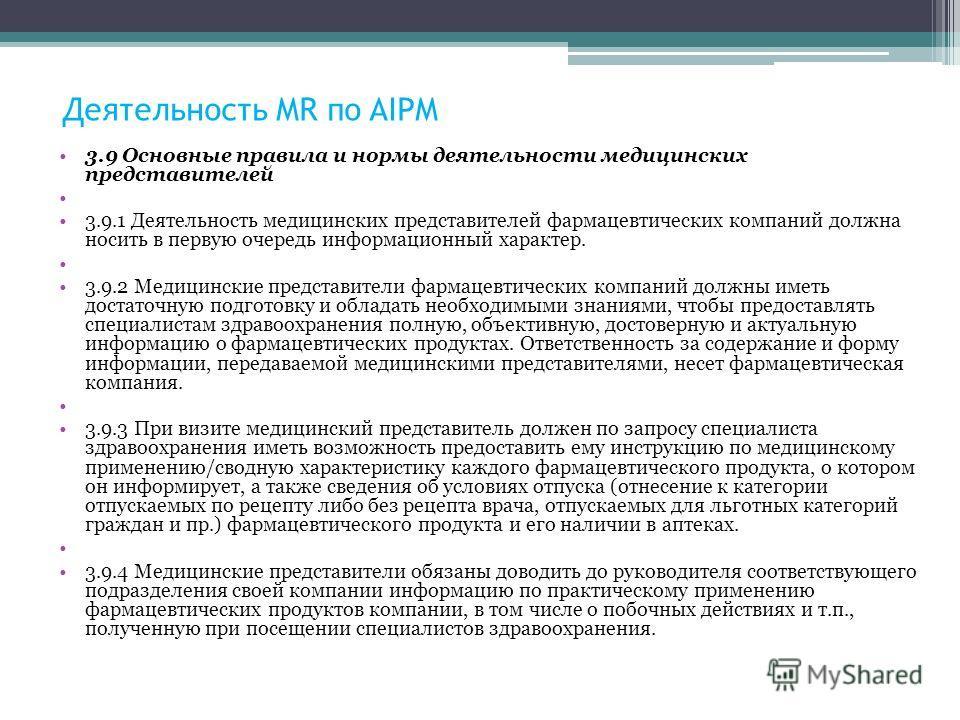 Деятельность MR по AIPM 3.9 Основные правила и нормы деятельности медицинских представителей 3.9.1 Деятельность медицинских представителей фармацевтических компаний должна носить в первую очередь информационный характер. 3.9.2 Медицинские представите