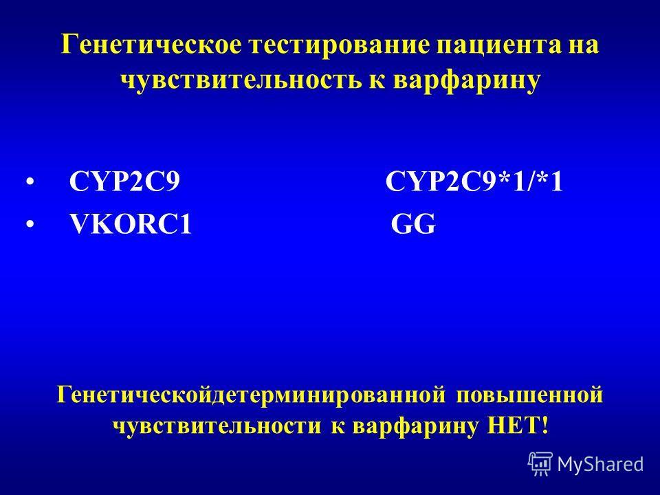 Генетическое тестирование пациента на чувствительность к варфарину CYP2C9 CYP2C9*1/*1 VKORC1 GG Генетическойдетерминированной повышенной чувствительности к варфарину НЕТ!