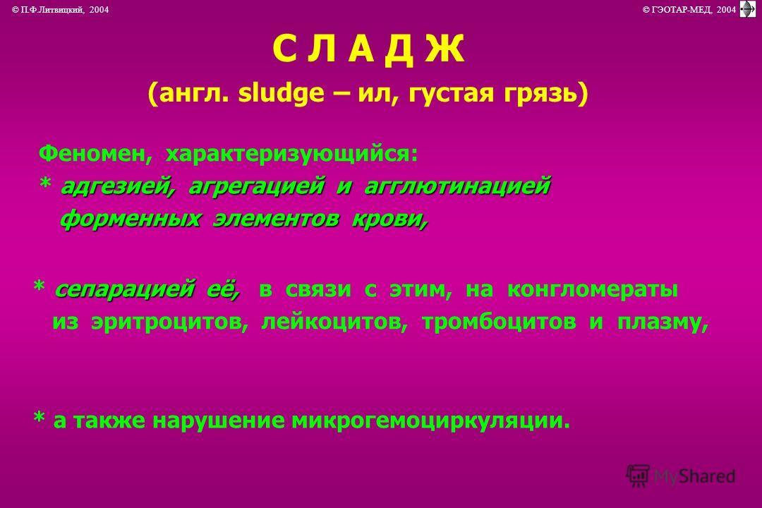 © П.Ф.Литвицкий, 2004 © ГЭОТАР-МЕД, 2004 С Л А Д Ж (англ. sludge – ил, густая грязь) Феномен, характеризующийся: адгезией, агрегацией и агглютинацией * адгезией, агрегацией и агглютинацией форменных элементов крови, форменных элементов крови, сепарац
