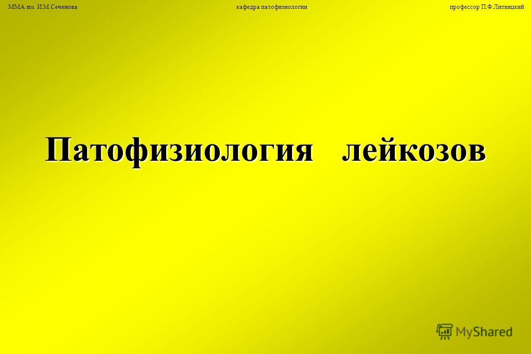 Патофизиология лейкозов ММА им. И.М.Сеченова кафедра патофизиологии профессор П.Ф.Литвицкий