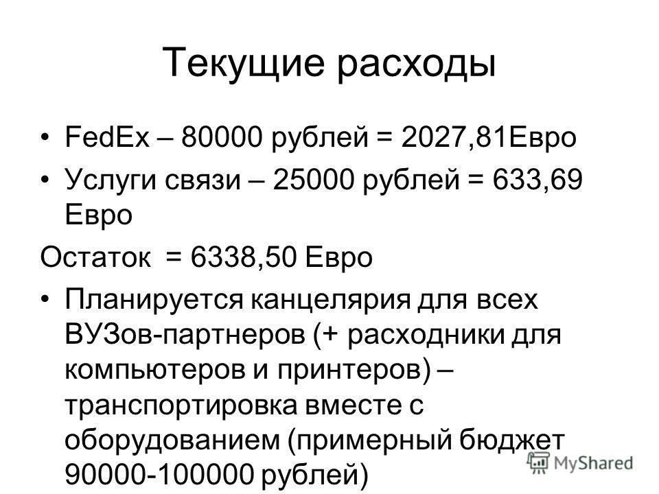 Текущие расходы FedEx – 80000 рублей = 2027,81Евро Услуги связи – 25000 рублей = 633,69 Евро Остаток = 6338,50 Евро Планируется канцелярия для всех ВУЗов-партнеров (+ расходники для компьютеров и принтеров) – транспортировка вместе с оборудованием (п