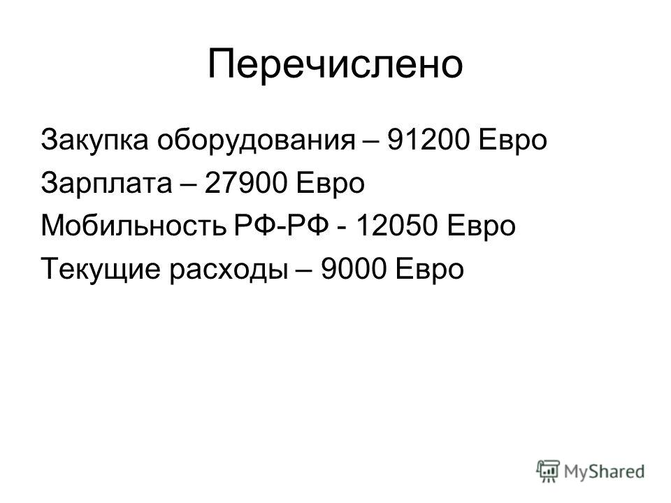 Перечислено Закупка оборудования – 91200 Евро Зарплата – 27900 Евро Мобильность РФ-РФ - 12050 Евро Текущие расходы – 9000 Евро