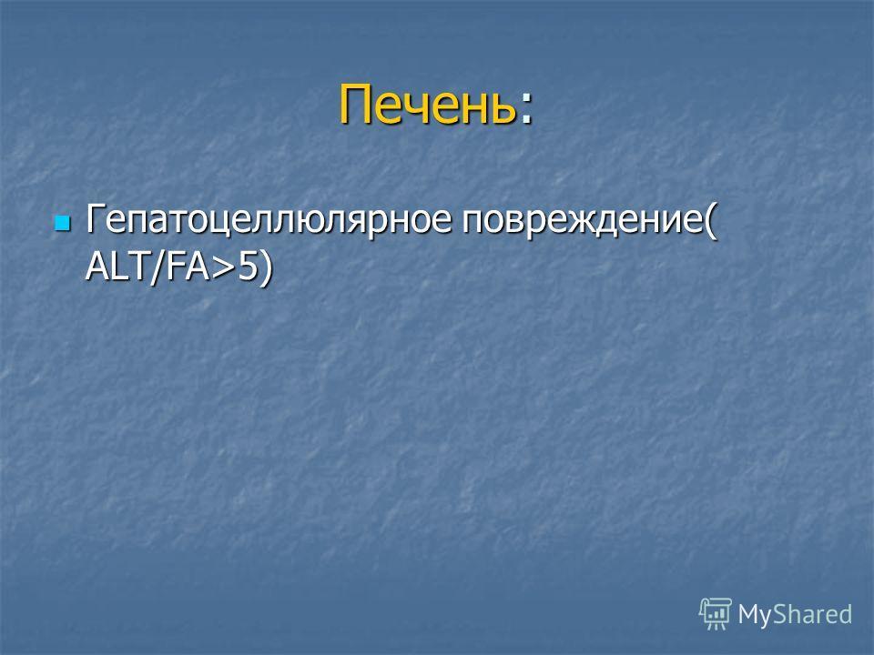 Печень: Гепатоцеллюлярное повреждение( ALT/FA>5) Гепатоцеллюлярное повреждение( ALT/FA>5)