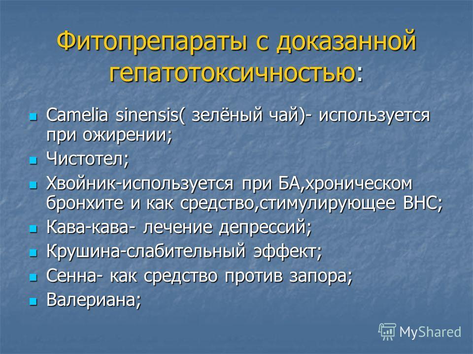 Фитопрепараты с доказанной гепатотоксичностью: Camelia sinensis( зелёный чай)- используется при ожирении; Camelia sinensis( зелёный чай)- используется при ожирении; Чистотел; Чистотел; Хвойник-используется при БА,хроническом бронхите и как средство,с