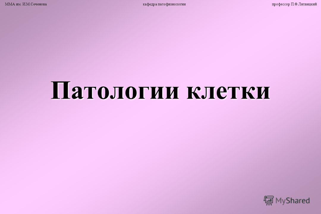 Патологии клетки ММА им. И.М.Сеченова кафедра патофизиологии профессор П.Ф.Литвицкий