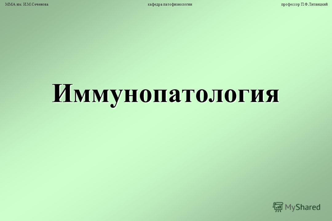 Иммунопатология ММА им. И.М.Сеченова кафедра патофизиологии профессор П.Ф.Литвицкий