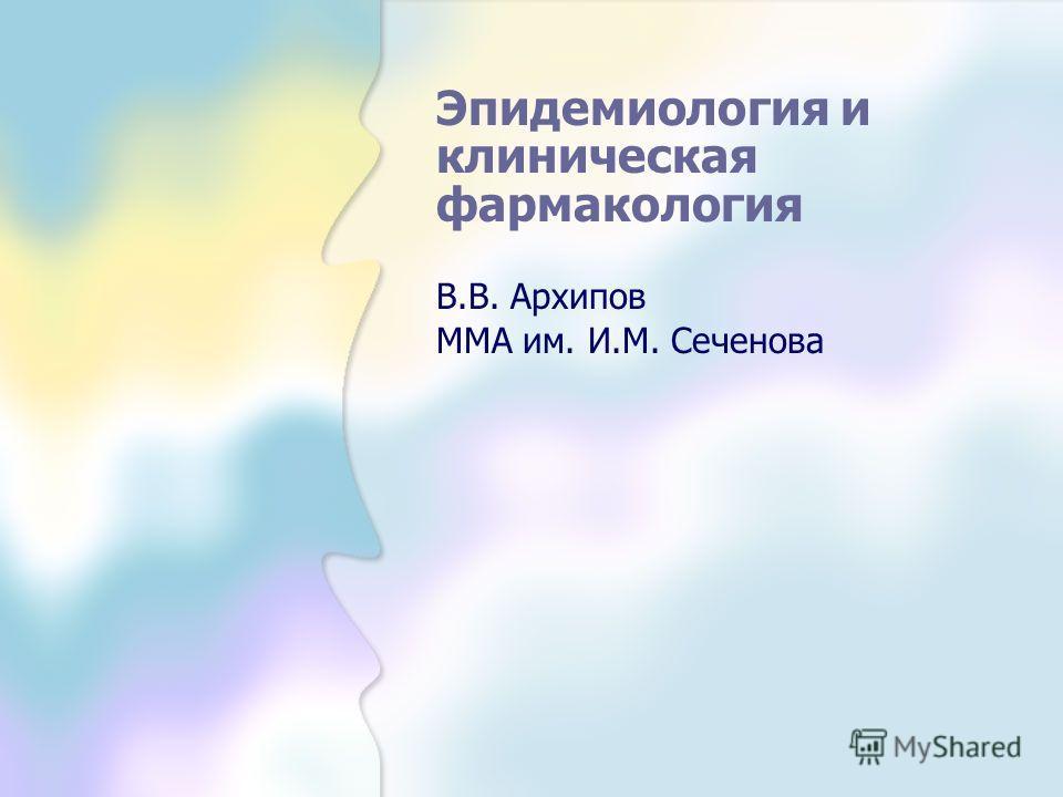 Эпидемиология и клиническая фармакология В.В. Архипов ММА им. И.М. Сеченова