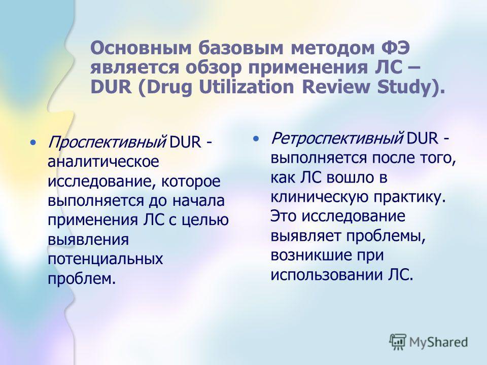 Проспективный DUR - аналитическое исследование, которое выполняется до начала применения ЛС с целью выявления потенциальных проблем. Ретроспективный DUR - выполняется после того, как ЛС вошло в клиническую практику. Это исследование выявляет проблемы