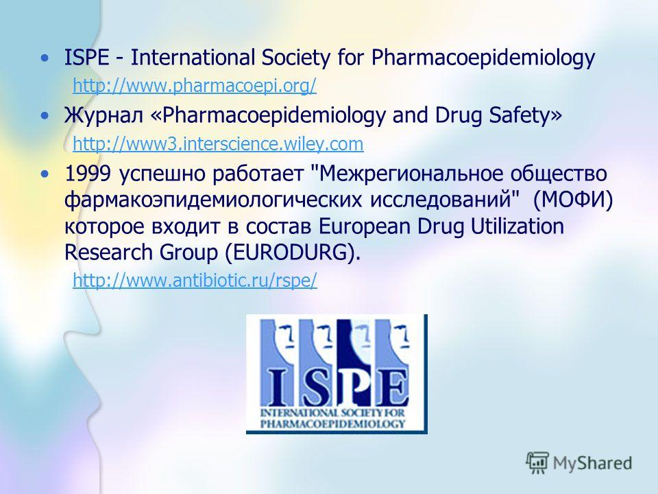 ISPE - International Society for Pharmacoepidemiology http://www.pharmacoepi.org/ Журнал «Pharmacoepidemiology and Drug Safety» http://www3.interscience.wiley.com 1999 успешно работает