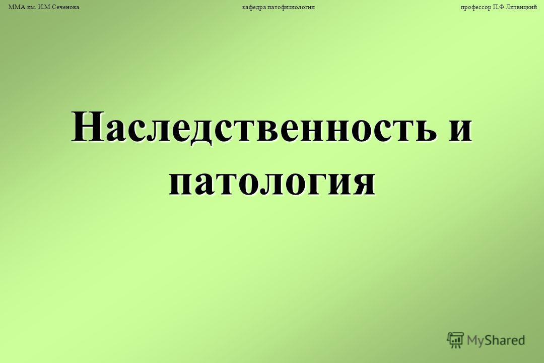 Наследственность и патология ММА им. И.М.Сеченова кафедра патофизиологии профессор П.Ф.Литвицкий