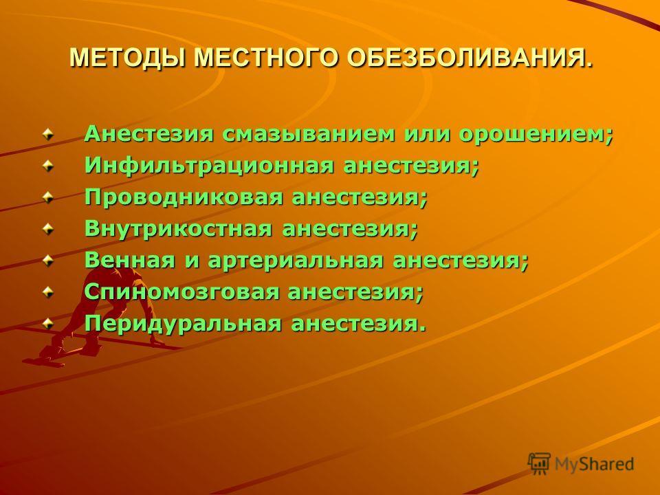 МЕТОДЫ МЕСТНОГО ОБЕЗБОЛИВАНИЯ. Анестезия смазыванием или орошением; Инфильтрационная анестезия; Проводниковая анестезия; Внутрикостная анестезия; Венная и артериальная анестезия; Спиномозговая анестезия; Перидуральная анестезия.