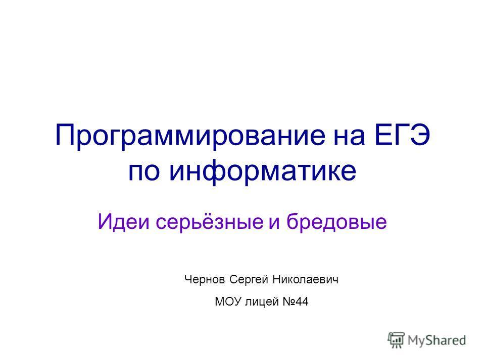 Программирование на ЕГЭ по информатике Идеи серьёзные и бредовые Чернов Сергей Николаевич МОУ лицей 44