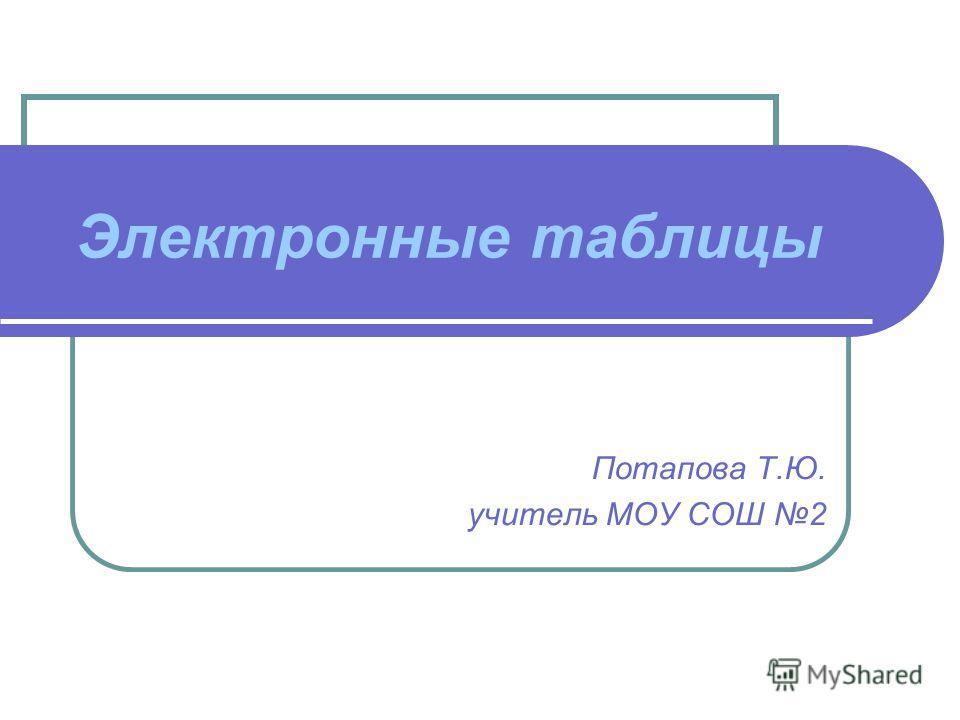 Электронные таблицы Потапова Т.Ю. учитель МОУ СОШ 2